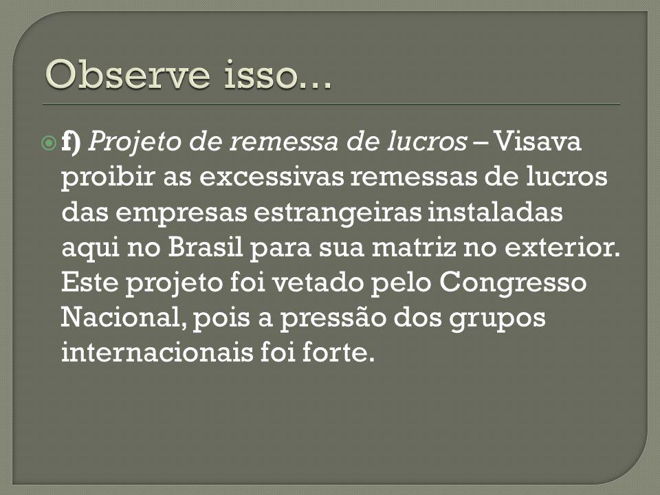 f) Projeto de remessa de lucros – Visava proibir as excessivas remessas de lucros das empresas estrangeiras instaladas aqui no Brasil para sua matriz
