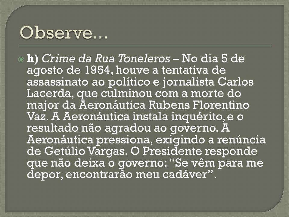 h) Crime da Rua Toneleros – No dia 5 de agosto de 1954, houve a tentativa de assassinato ao político e jornalista Carlos Lacerda, que culminou com a m