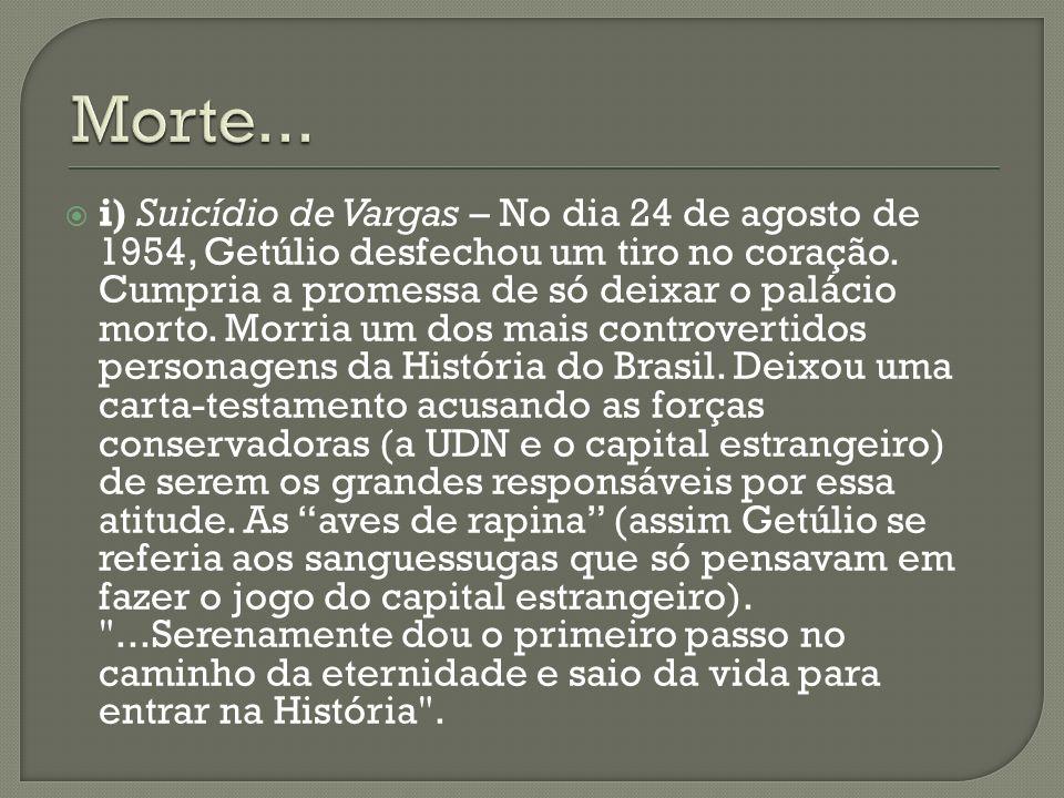 i) Suicídio de Vargas – No dia 24 de agosto de 1954, Getúlio desfechou um tiro no coração. Cumpria a promessa de só deixar o palácio morto. Morria um
