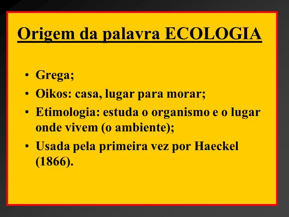 Origem da palavra ECOLOGIA Grega; Oikos: casa, lugar para morar; Etimologia: estuda o organismo e o lugar onde vivem (o ambiente); Usada pela primeira