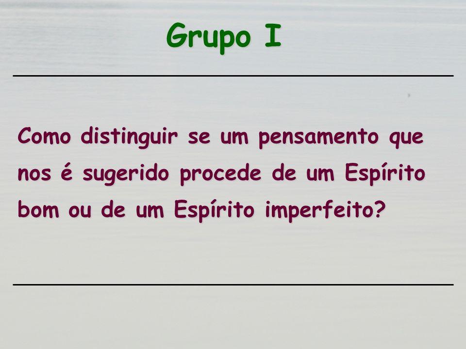 Grupo I Como distinguir se um pensamento que nos é sugerido procede de um Espírito bom ou de um Espírito imperfeito?