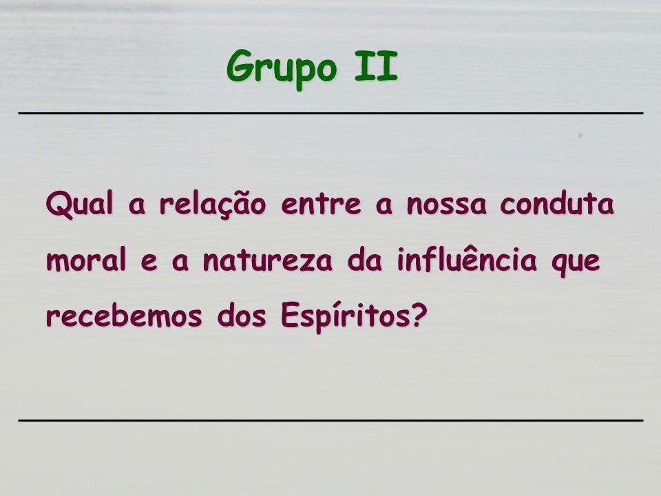 Grupo II Qual a relação entre a nossa conduta moral e a natureza da influência que recebemos dos Espíritos?