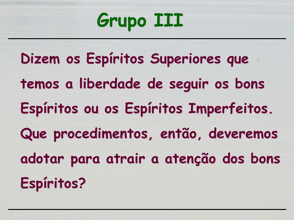 Grupo III Dizem os Espíritos Superiores que temos a liberdade de seguir os bons Espíritos ou os Espíritos Imperfeitos. Que procedimentos, então, dever