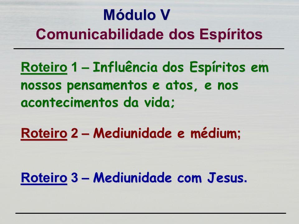 Roteiro 1 – Influência dos Espíritos em nossos pensamentos e atos, e nos acontecimentos da vida; Módulo V Roteiro 2 – Mediunidade e médium ; Roteiro 3