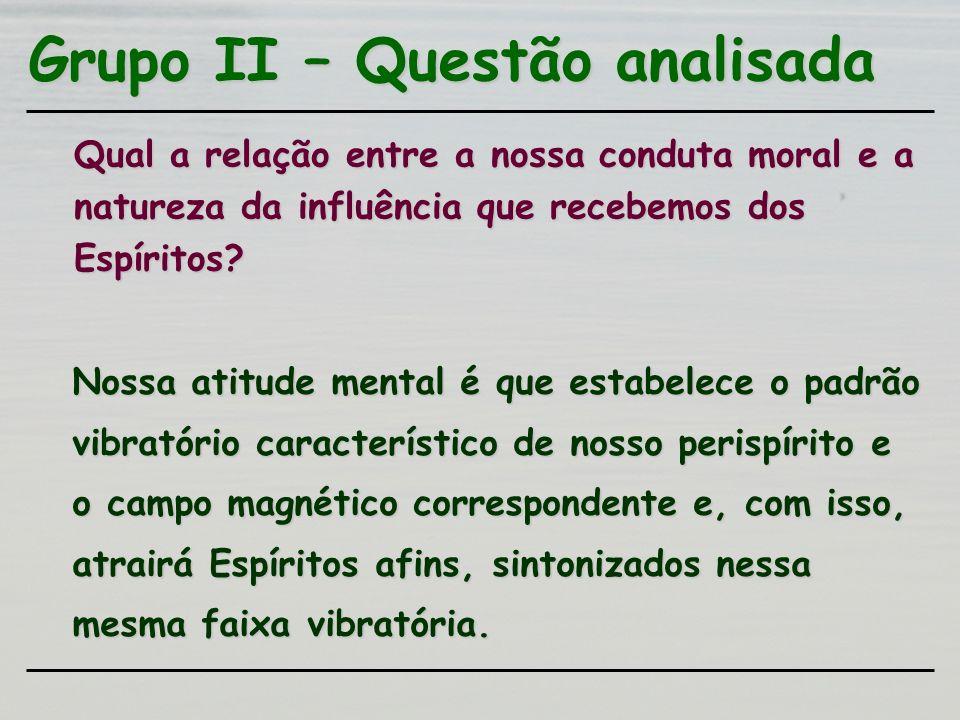 Grupo II – Questão analisada Qual a relação entre a nossa conduta moral e a natureza da influência que recebemos dos Espíritos? Nossa atitude mental é