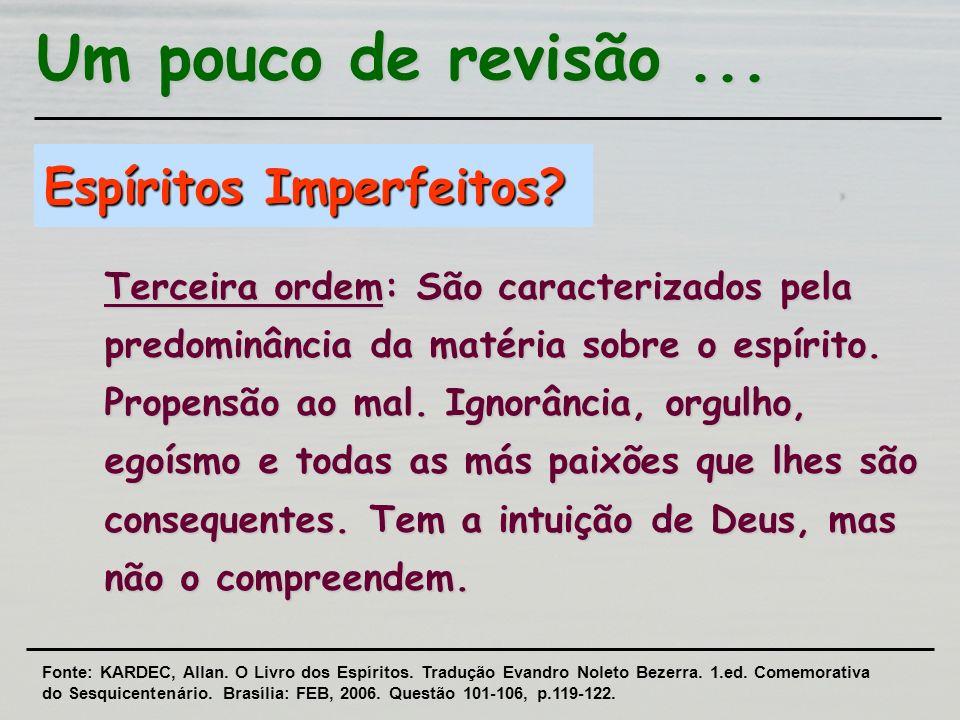 Espíritos Imperfeitos? Terceira ordem: São caracterizados pela predominância da matéria sobre o espírito. Propensão ao mal. Ignorância, orgulho, egoís