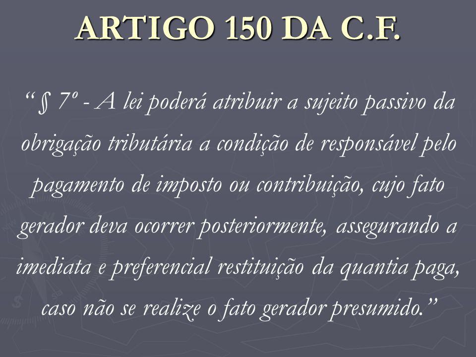 ARTIGO 150 DA C.F. § 7º - A lei poderá atribuir a sujeito passivo da obrigação tributária a condição de responsável pelo pagamento de imposto ou contr