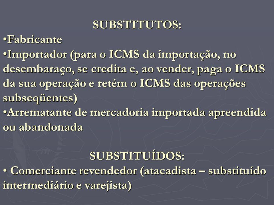 SUBSTITUTOS: Fabricante Importador (para o ICMS da importação, no desembaraço, se credita e, ao vender, paga o ICMS da sua operação e retém o ICMS das