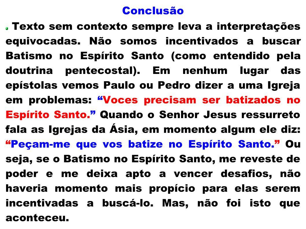 Conclusão Texto sem contexto sempre leva a interpretações equivocadas. Não somos incentivados a buscar Batismo no Espírito Santo (como entendido pela