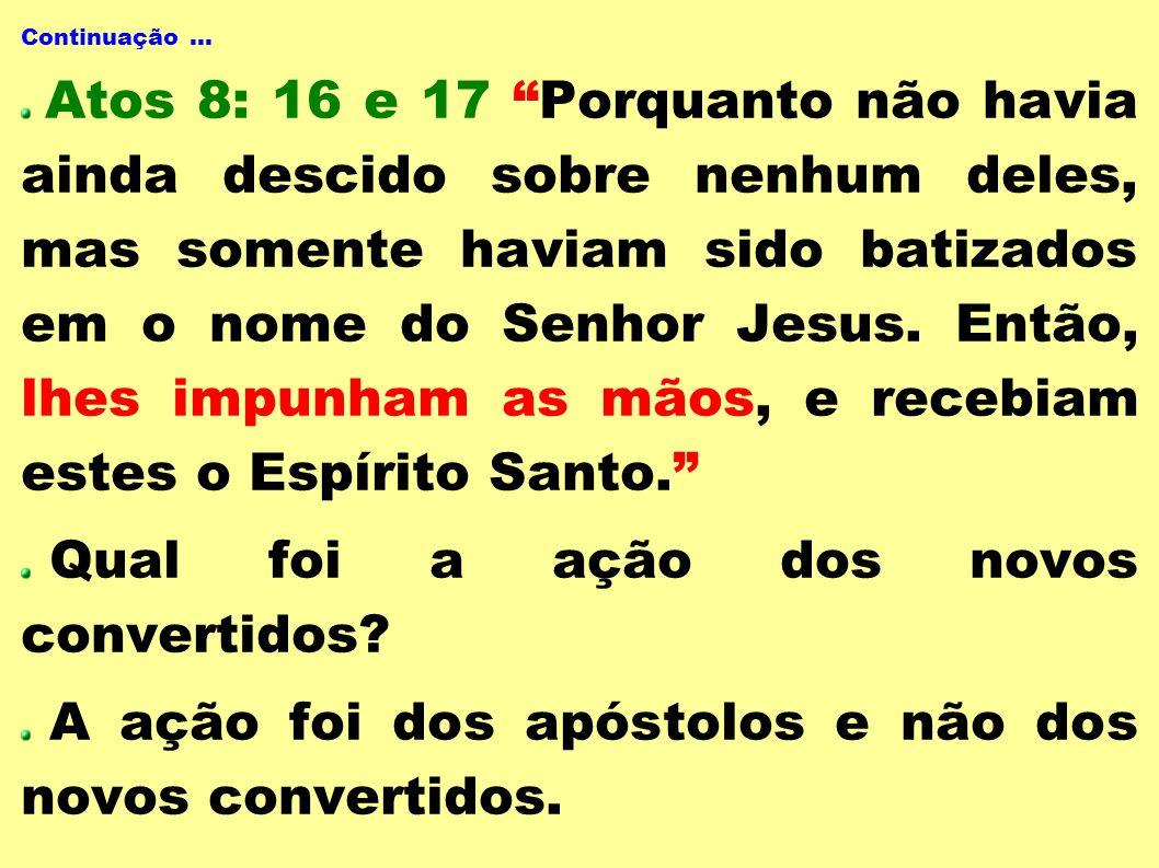 Continuação... Atos 8: 16 e 17 Porquanto não havia ainda descido sobre nenhum deles, mas somente haviam sido batizados em o nome do Senhor Jesus. Entã