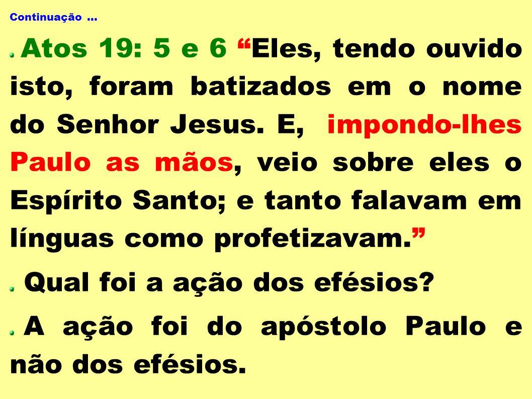 Continuação... Atos 19: 5 e 6 Eles, tendo ouvido isto, foram batizados em o nome do Senhor Jesus. E, impondo-lhes Paulo as mãos, veio sobre eles o Esp