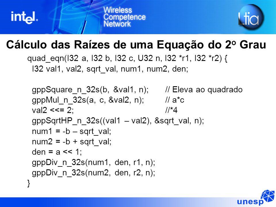 quad_eqn(I32 a, I32 b, I32 c, U32 n, I32 *r1, I32 *r2) { I32 val1, val2, sqrt_val, num1, num2, den; gppSquare_n_32s(b, &val1, n);// Eleva ao quadrado gppMul_n_32s(a, c, &val2, n);// a*c val2 <<= 2;//*4 gppSqrtHP_n_32s((val1 – val2), &sqrt_val, n); num1 = -b – sqrt_val; num2 = -b + sqrt_val; den = a << 1; gppDiv_n_32s(num1, den, r1, n); gppDiv_n_32s(num2, den, r2, n); } Cálculo das Raízes de uma Equação do 2 o Grau