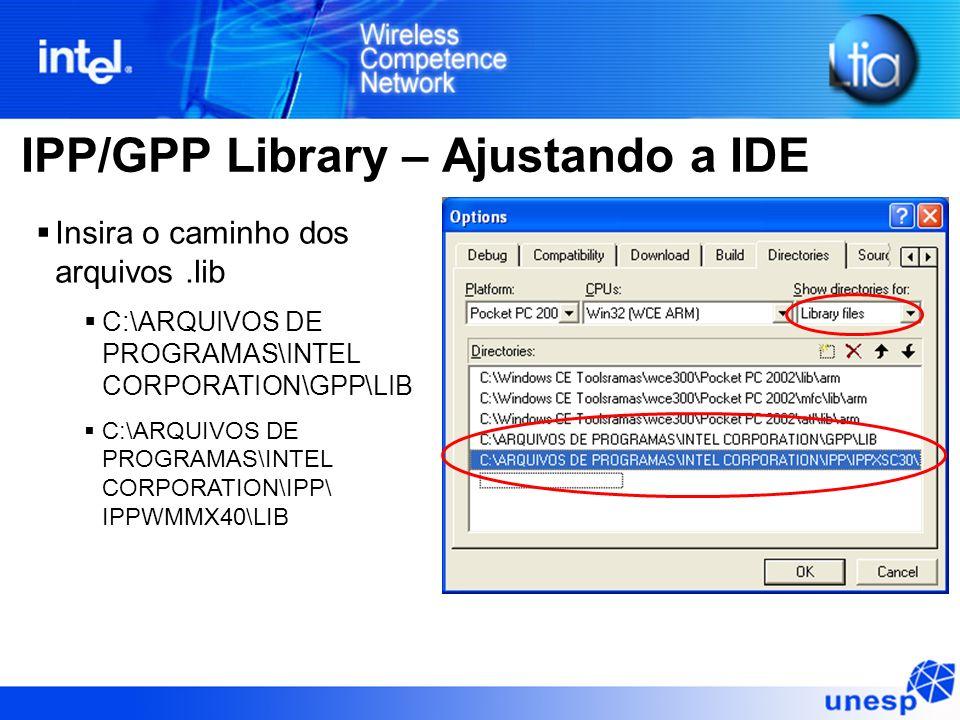 IPP/GPP Library – Ajustando a IDE Insira o caminho dos arquivos.lib C:\ARQUIVOS DE PROGRAMAS\INTEL CORPORATION\GPP\LIB C:\ARQUIVOS DE PROGRAMAS\INTEL CORPORATION\IPP\ IPPWMMX40\LIB
