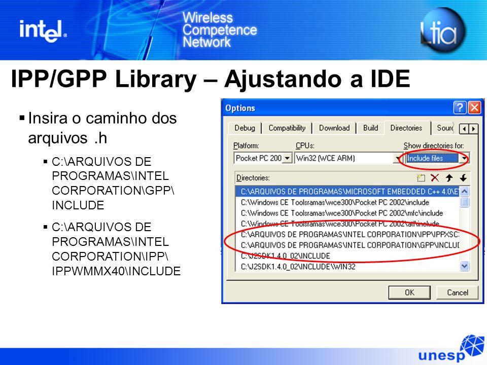 IPP/GPP Library – Ajustando a IDE Insira o caminho dos arquivos.h C:\ARQUIVOS DE PROGRAMAS\INTEL CORPORATION\GPP\ INCLUDE C:\ARQUIVOS DE PROGRAMAS\INTEL CORPORATION\IPP\ IPPWMMX40\INCLUDE