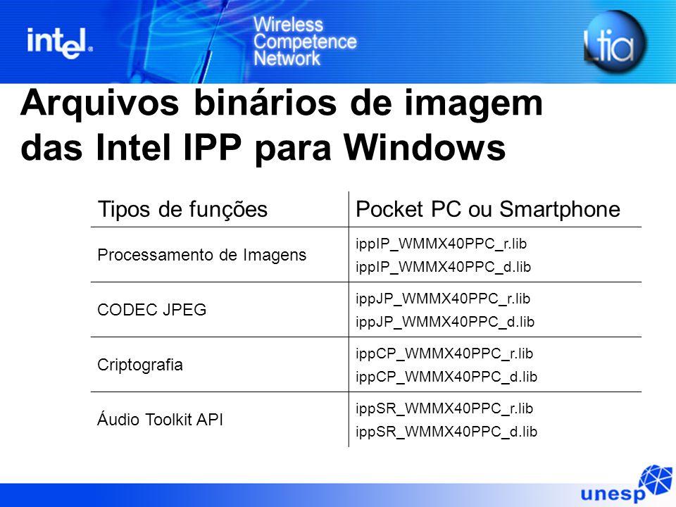Arquivos binários de imagem das Intel IPP para Windows Tipos de funçõesPocket PC ou Smartphone Processamento de Imagens ippIP_WMMX40PPC_r.lib ippIP_WMMX40PPC_d.lib CODEC JPEG ippJP_WMMX40PPC_r.lib ippJP_WMMX40PPC_d.lib Criptografia ippCP_WMMX40PPC_r.lib ippCP_WMMX40PPC_d.lib Áudio Toolkit API ippSR_WMMX40PPC_r.lib ippSR_WMMX40PPC_d.lib