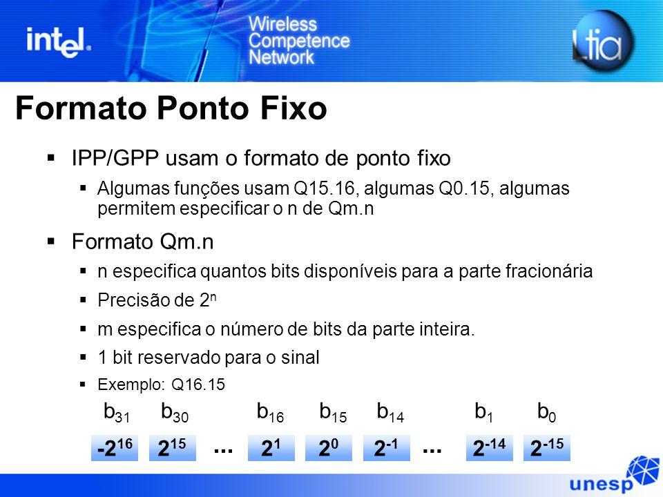 Formato Ponto Fixo IPP/GPP usam o formato de ponto fixo Algumas funções usam Q15.16, algumas Q0.15, algumas permitem especificar o n de Qm.n Formato Qm.n n especifica quantos bits disponíveis para a parte fracionária Precisão de 2 n m especifica o número de bits da parte inteira.