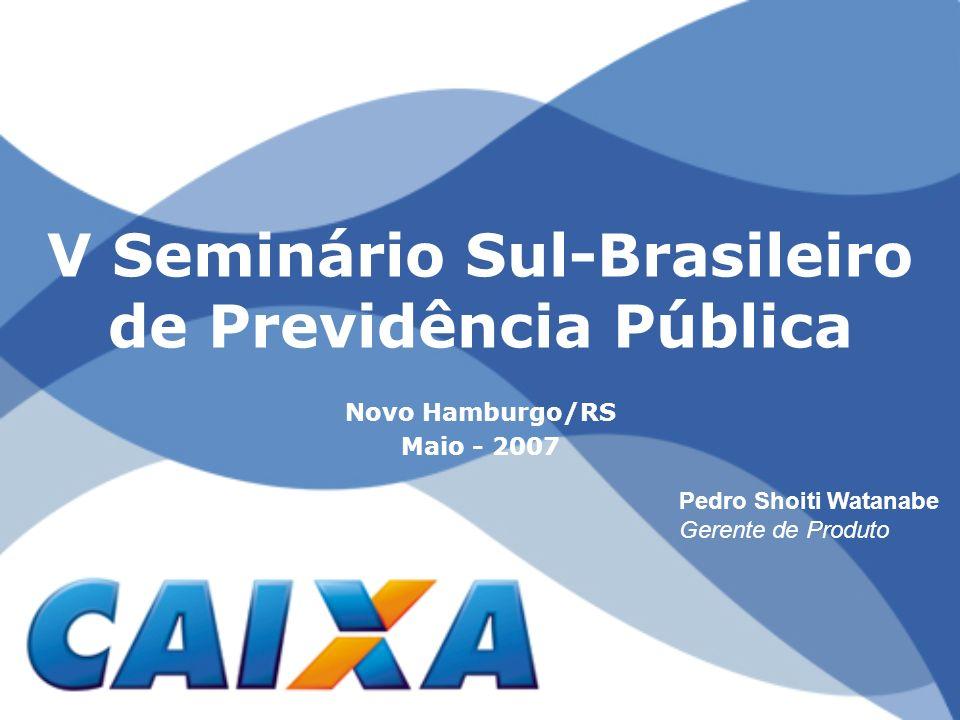 V Seminário Sul-Brasileiro de Previdência Pública Novo Hamburgo/RS Maio - 2007 Pedro Shoiti Watanabe Gerente de Produto
