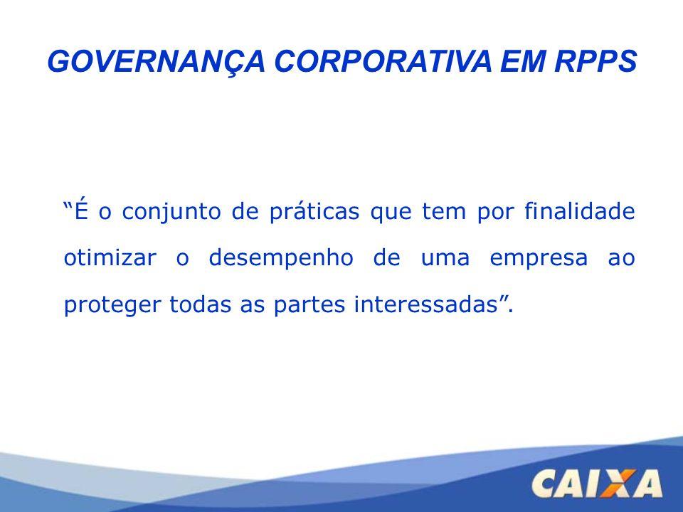 GOVERNANÇA CORPORATIVA EM RPPS É o conjunto de práticas que tem por finalidade otimizar o desempenho de uma empresa ao proteger todas as partes intere