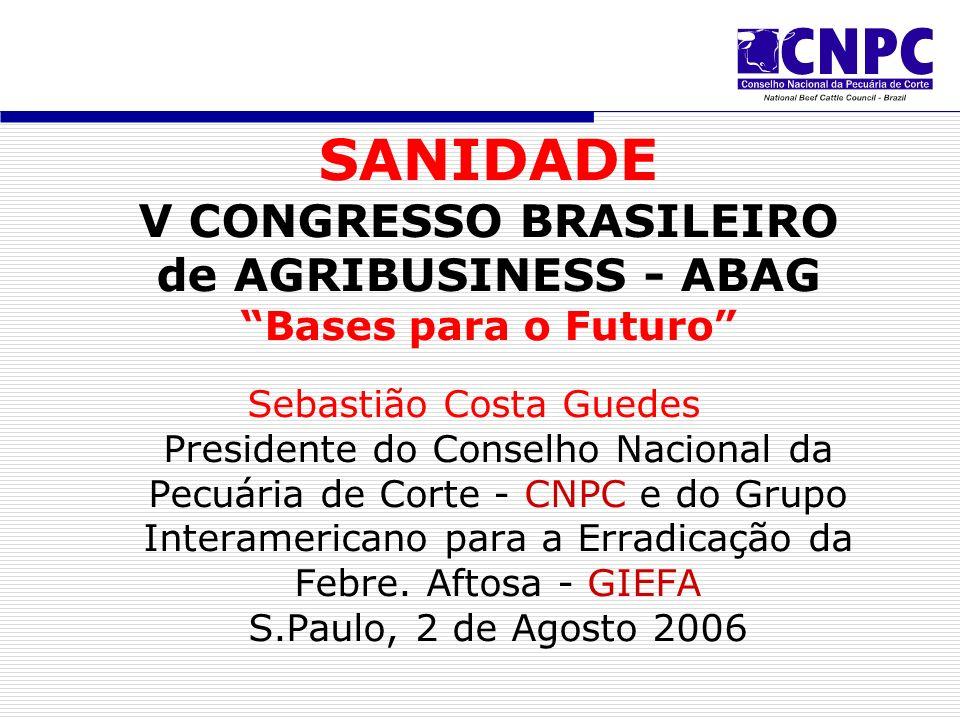 SANIDADE V CONGRESSO BRASILEIRO de AGRIBUSINESS - ABAG Bases para o Futuro Sebastião Costa Guedes Presidente do Conselho Nacional da Pecuária de Corte - CNPC e do Grupo Interamericano para a Erradicação da Febre.
