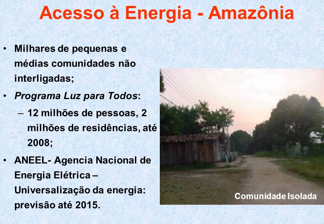 Acesso à Energia - Amazônia Milhares de pequenas e médias comunidades não interligadas; Programa Luz para Todos: –12 milhões de pessoas, 2 milhões de
