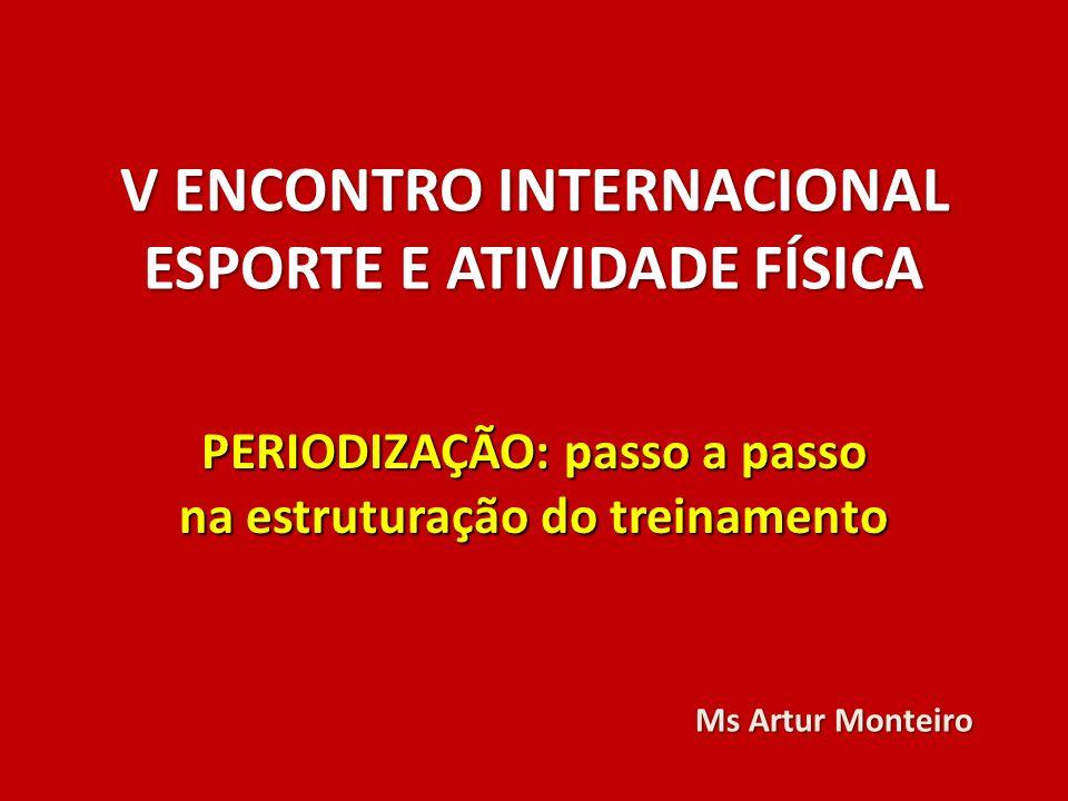 V ENCONTRO INTERNACIONAL ESPORTE E ATIVIDADE FÍSICA PERIODIZAÇÃO: passo a passo na estruturação do treinamento Ms Artur Monteiro