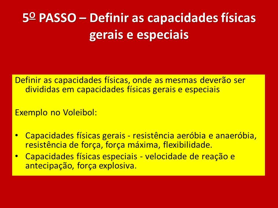 5 O PASSO – Definir as capacidades físicas gerais e especiais Definir as capacidades físicas, onde as mesmas deverão ser divididas em capacidades físi