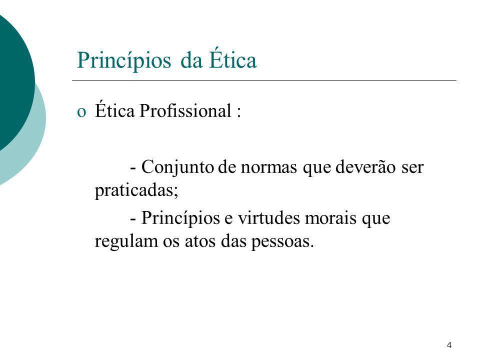 4 Princípios da Ética oÉtica Profissional : - Conjunto de normas que deverão ser praticadas; - Princípios e virtudes morais que regulam os atos das pe
