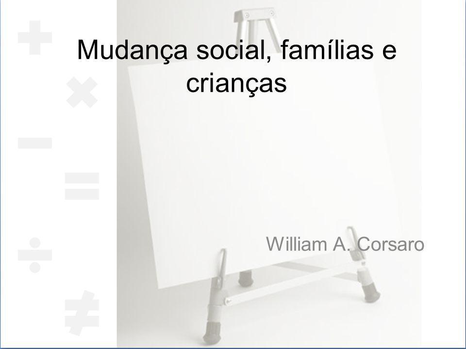 Mudança social, famílias e crianças William A. Corsaro