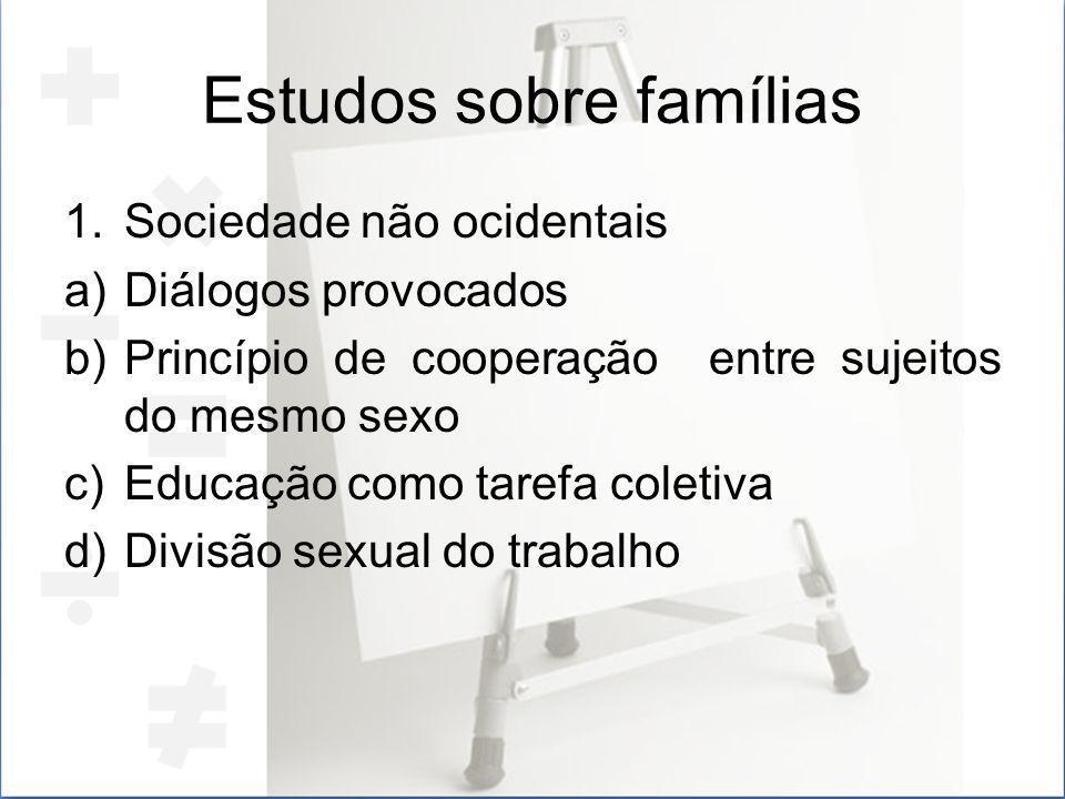 Estudos sobre famílias 1.Sociedade não ocidentais a)Diálogos provocados b)Princípio de cooperação entre sujeitos do mesmo sexo c)Educação como tarefa