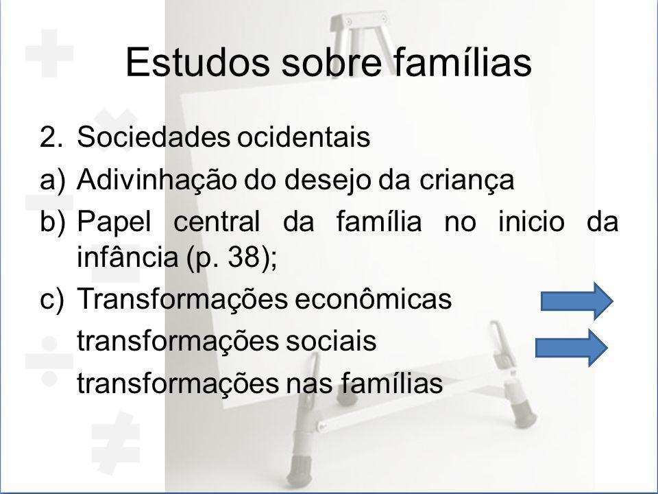 Estudos sobre famílias 2.Sociedades ocidentais a)Adivinhação do desejo da criança b)Papel central da família no inicio da infância (p. 38); c)Transfor