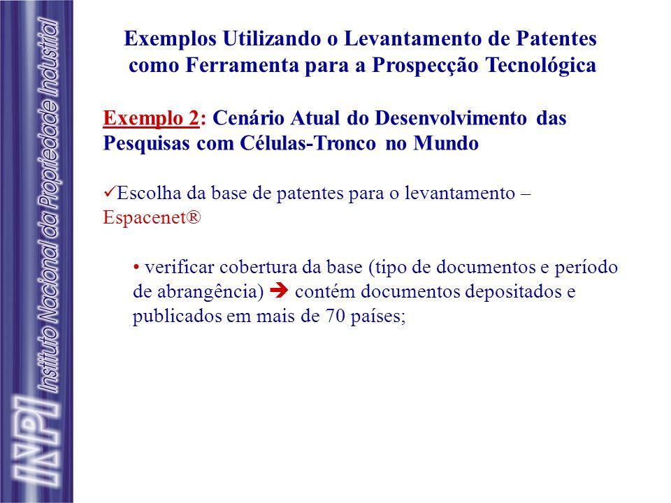 Exemplos Utilizando o Levantamento de Patentes como Ferramenta para a Prospecção Tecnológica Exemplo 2: Cenário Atual do Desenvolvimento das Pesquisas com Células-Tronco no Mundo Escolha da base de patentes para o levantamento – Espacenet® verificar cobertura da base (tipo de documentos e período de abrangência) contém documentos depositados e publicados em mais de 70 países;