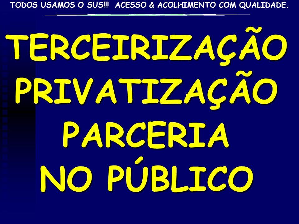TODOS USAMOS O SUS!!! ACESSO & ACOLHIMENTO COM QUALIDADE.TERCEIRIZAÇÃOPRIVATIZAÇÃOPARCERIA NO PÚBLICO