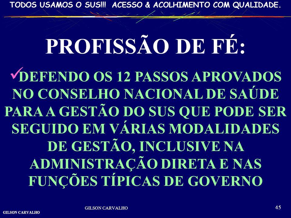 GILSON CARVALHO TODOS USAMOS O SUS!!! ACESSO & ACOLHIMENTO COM QUALIDADE. GILSON CARVALHO 45 PROFISSÃO DE FÉ: DEFENDO OS 12 PASSOS APROVADOS NO CONSEL