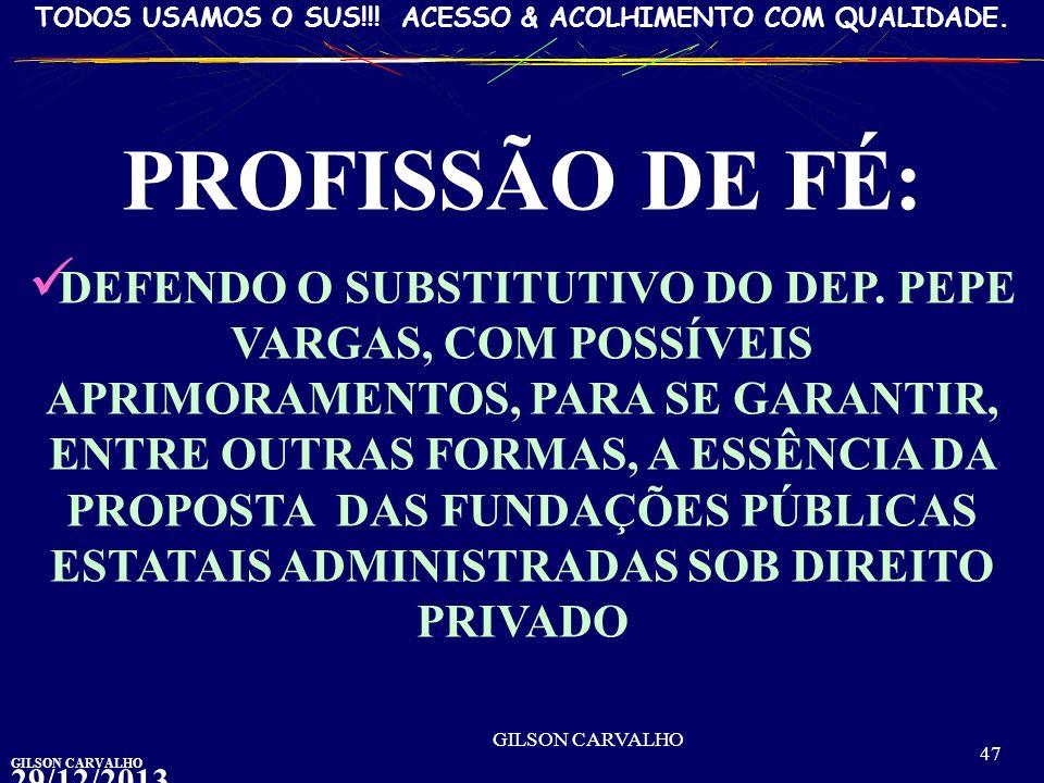 GILSON CARVALHO TODOS USAMOS O SUS!!! ACESSO & ACOLHIMENTO COM QUALIDADE.29/12/2013 03:27:43 GILSON CARVALHO 47 PROFISSÃO DE FÉ: DEFENDO O SUBSTITUTIV