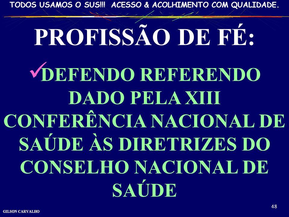 GILSON CARVALHO TODOS USAMOS O SUS!!! ACESSO & ACOLHIMENTO COM QUALIDADE. 48 PROFISSÃO DE FÉ: DEFENDO REFERENDO DADO PELA XIII CONFERÊNCIA NACIONAL DE