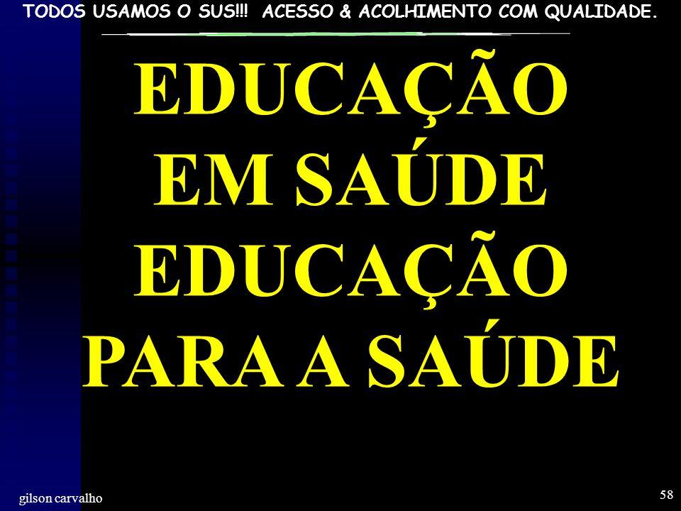 TODOS USAMOS O SUS!!! ACESSO & ACOLHIMENTO COM QUALIDADE. gilson carvalho 58 EDUCAÇÃO EM SAÚDE EDUCAÇÃO PARA A SAÚDE