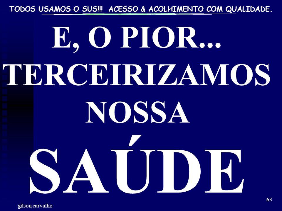 TODOS USAMOS O SUS!!! ACESSO & ACOLHIMENTO COM QUALIDADE. gilson carvalho 63 E, O PIOR... TERCEIRIZAMOS NOSSA SAÚDE