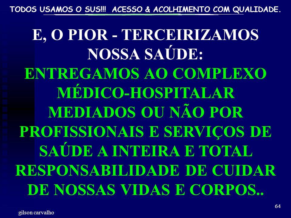 TODOS USAMOS O SUS!!! ACESSO & ACOLHIMENTO COM QUALIDADE. gilson carvalho 64 E, O PIOR - TERCEIRIZAMOS NOSSA SAÚDE: ENTREGAMOS AO COMPLEXO MÉDICO-HOSP