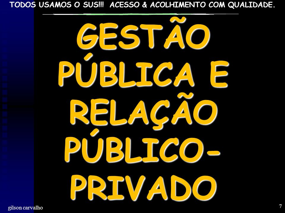 TODOS USAMOS O SUS!!! ACESSO & ACOLHIMENTO COM QUALIDADE. gilson carvalho 7 GESTÃO PÚBLICA E RELAÇÃO PÚBLICO- PRIVADO