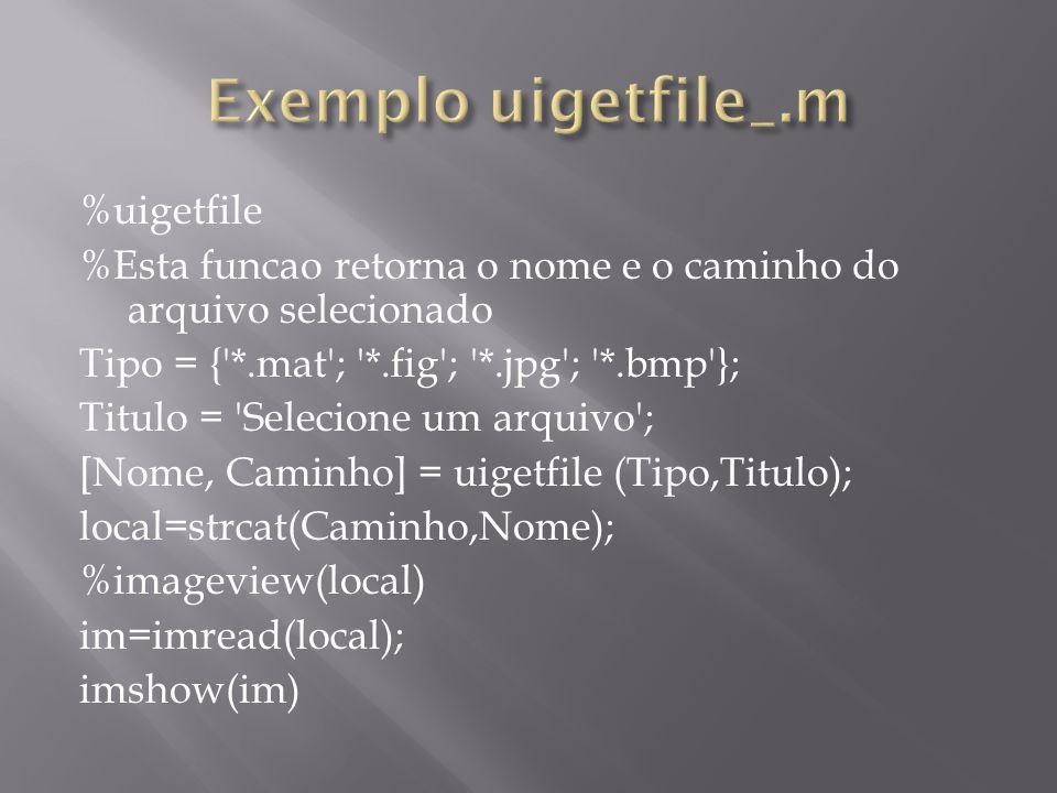 %uigetfile %Esta funcao retorna o nome e o caminho do arquivo selecionado Tipo = {'*.mat'; '*.fig'; '*.jpg'; '*.bmp'}; Titulo = 'Selecione um arquivo'