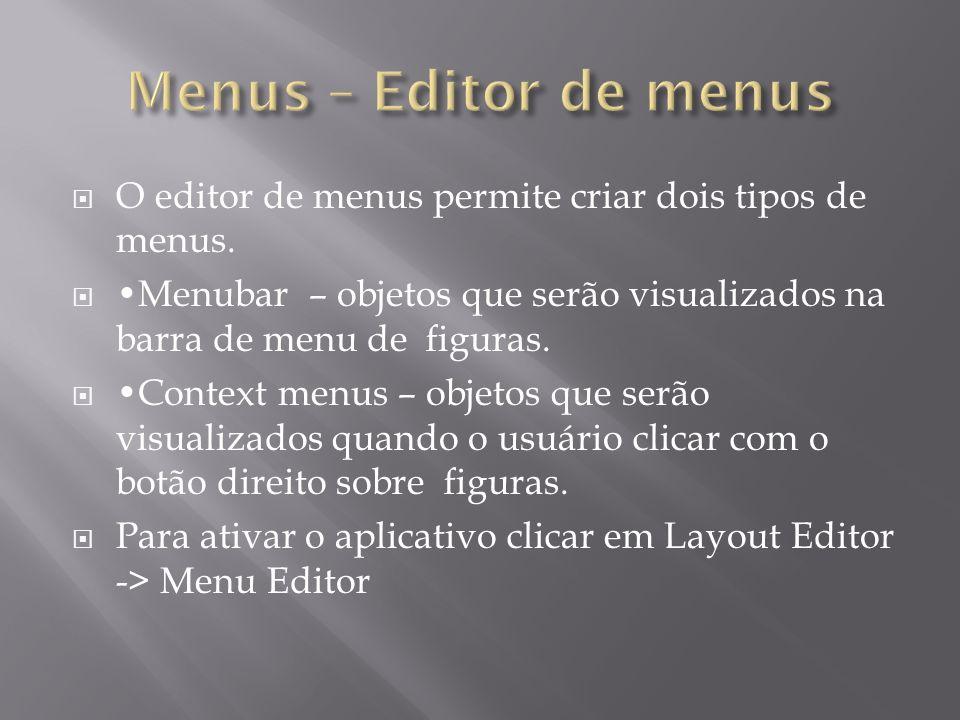 O editor de menus permite criar dois tipos de menus. Menubar – objetos que serão visualizados na barra de menu de figuras. Context menus – objetos que