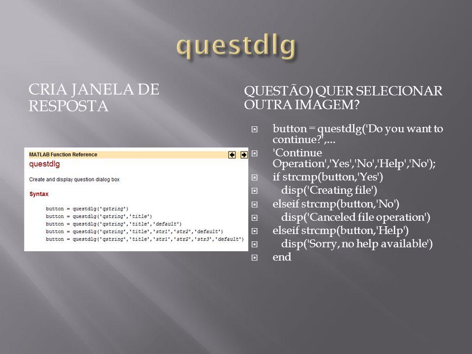 CRIA JANELA DE RESPOSTA QUESTÃO) QUER SELECIONAR OUTRA IMAGEM? button = questdlg('Do you want to continue?',... 'Continue Operation','Yes','No','Help'