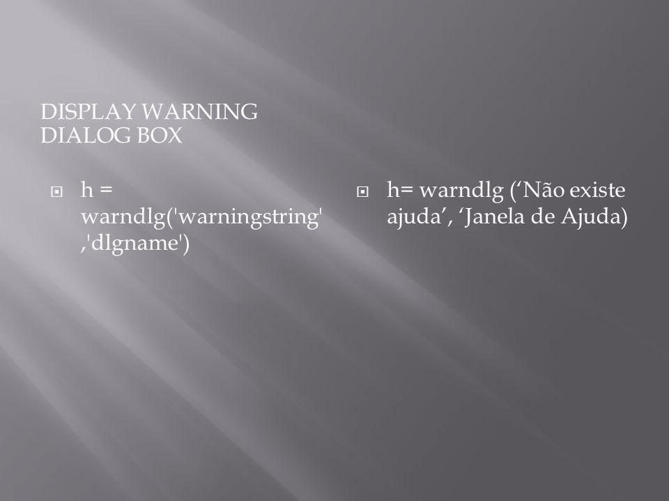 DISPLAY WARNING DIALOG BOX h = warndlg('warningstring','dlgname') h= warndlg (Não existe ajuda, Janela de Ajuda)