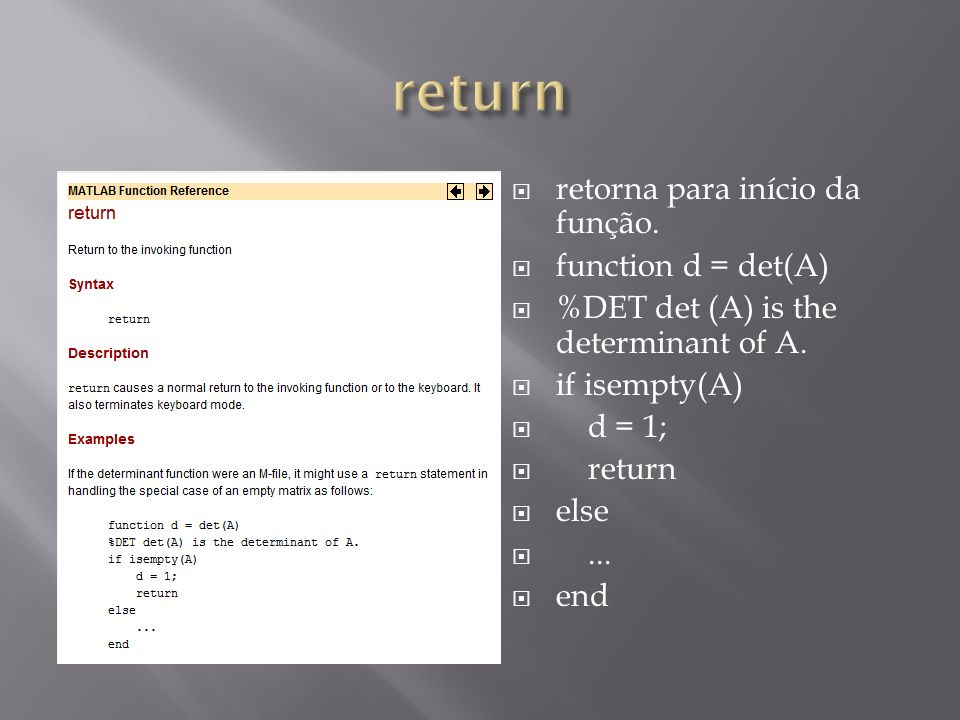 retorna para início da função. function d = det(A) %DET det (A) is the determinant of A. if isempty(A) d = 1; return else... end