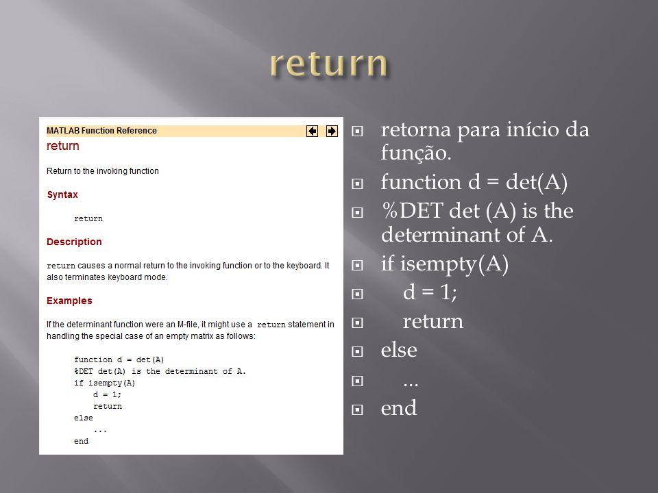 retorna para início da função. function d = det(A) %DET det (A) is the determinant of A. if isempty(A) d = 1; return else... end