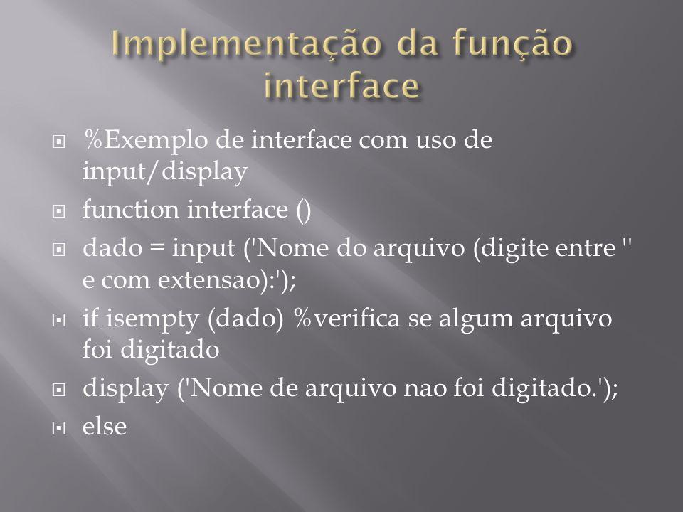 %Exemplo de interface com uso de input/display function interface () dado = input ('Nome do arquivo (digite entre '' e com extensao):'); if isempty (d
