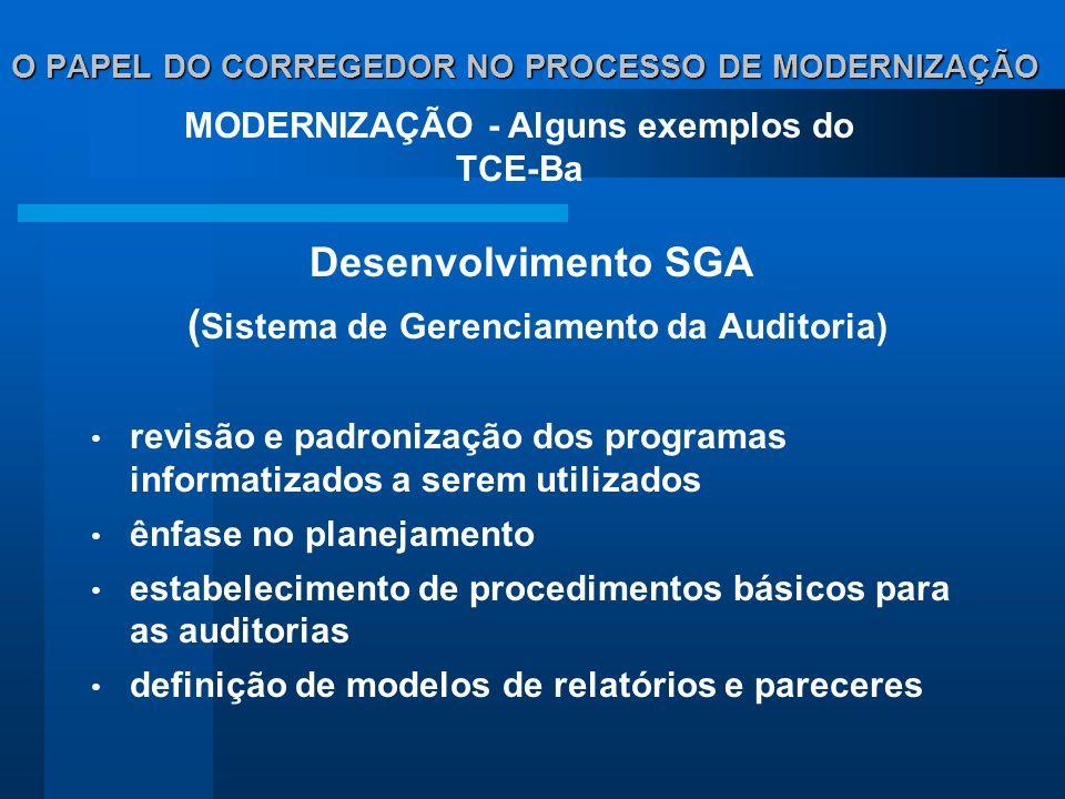 O PAPEL DO CORREGEDOR NO PROCESSO DE MODERNIZAÇÃO Desenvolvimento SGA ( Sistema de Gerenciamento da Auditoria) revisão e padronização dos programas informatizados a serem utilizados ênfase no planejamento estabelecimento de procedimentos básicos para as auditorias definição de modelos de relatórios e pareceres MODERNIZAÇÃO - Alguns exemplos do TCE-Ba