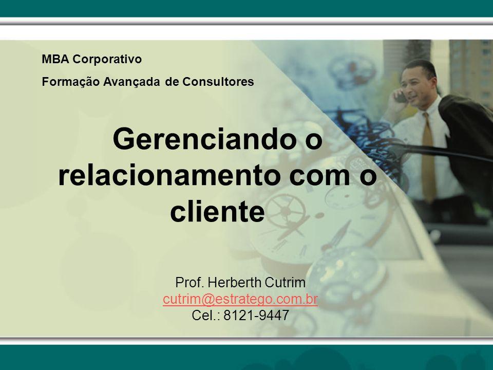 Gerenciando o relacionamento com o cliente Prof. Herberth Cutrim cutrim@estratego.com.br Cel.: 8121-9447 MBA Corporativo Formação Avançada de Consulto