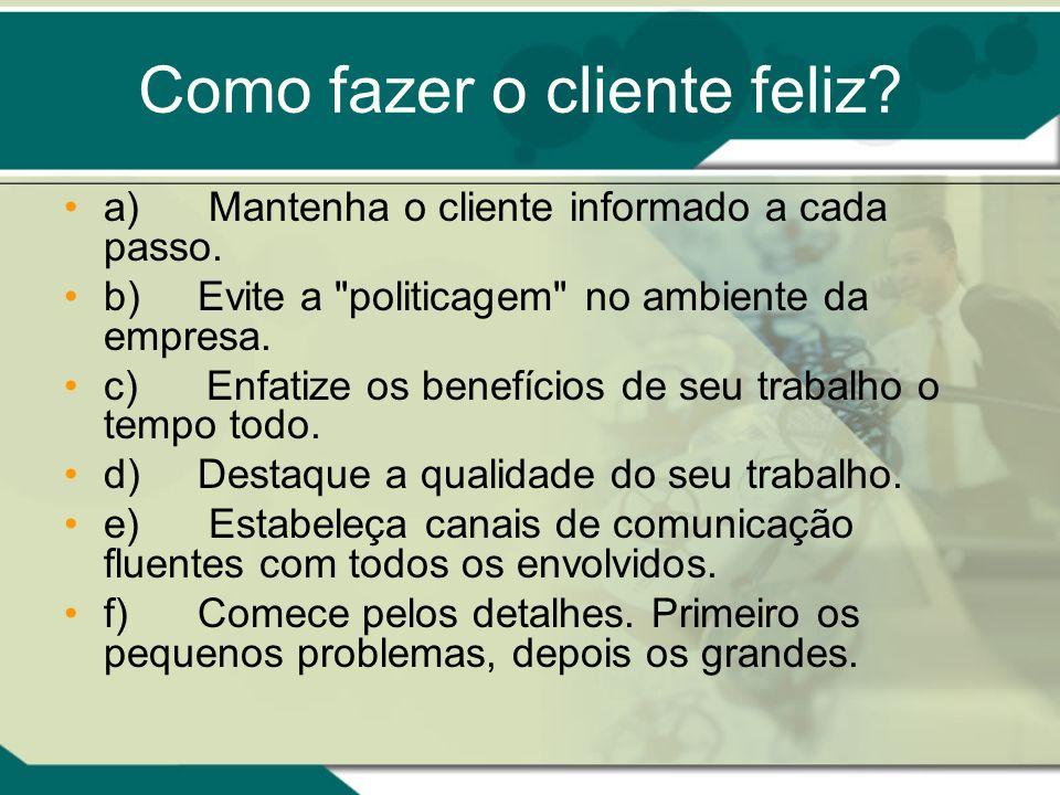 Como fazer o cliente feliz? a) Mantenha o cliente informado a cada passo. b) Evite a
