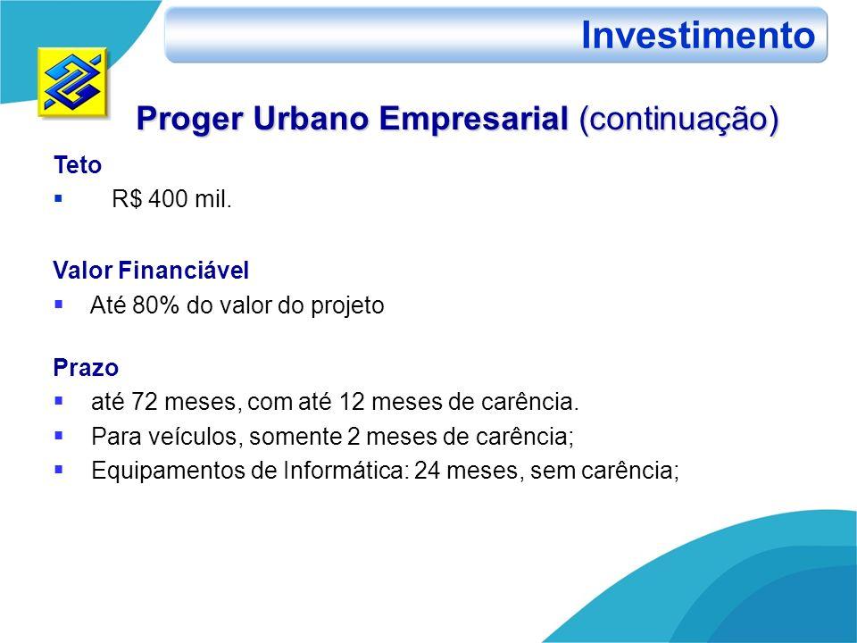 Proger Urbano Empresarial (continuação) Teto R$ 400 mil. Valor Financiável Até 80% do valor do projeto Prazo até 72 meses, com até 12 meses de carênci
